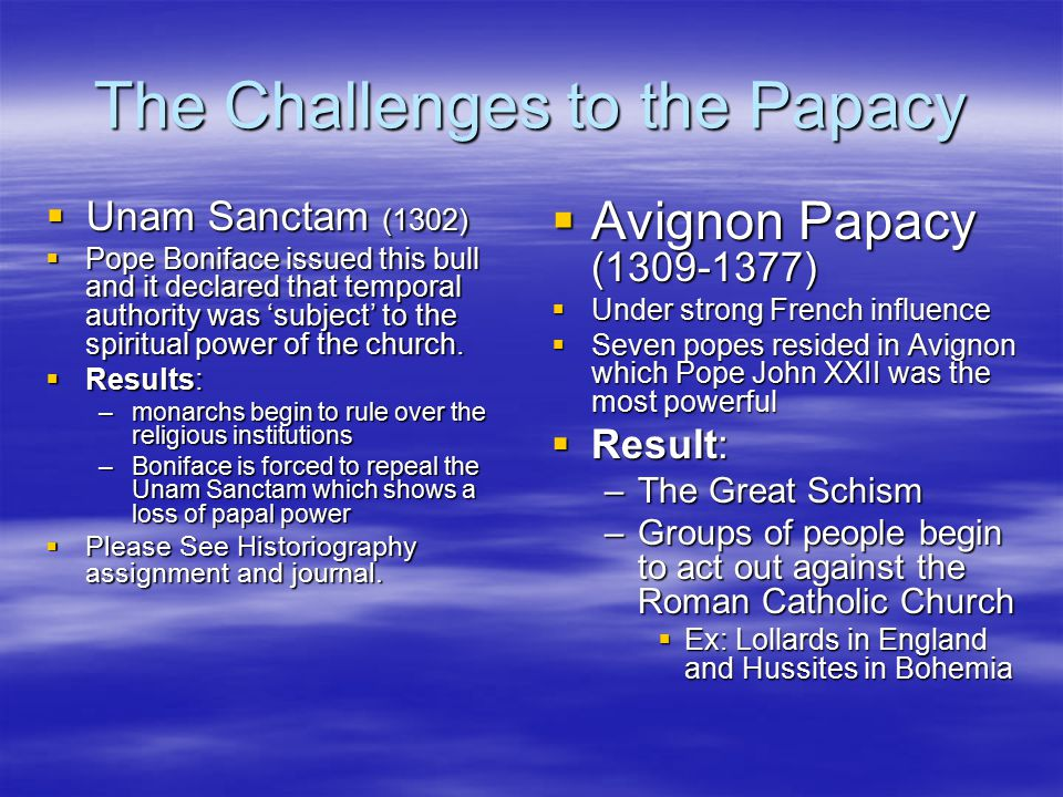 The Challenges to the Papacy  Unam Sanctam (1302)  Pope Boniface issued this bull and it declared that temporal authority was 'subject' to the spiritual power of the church.