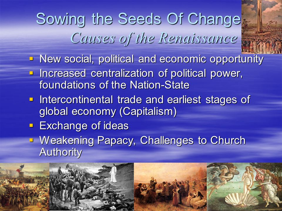 Sowing the Seeds Of Change: Causes of the Renaissance  New social, political and economic opportunity  Increased centralization of political power, foundations of the Nation-State  Intercontinental trade and earliest stages of global economy (Capitalism)  Exchange of ideas  Weakening Papacy, Challenges to Church Authority