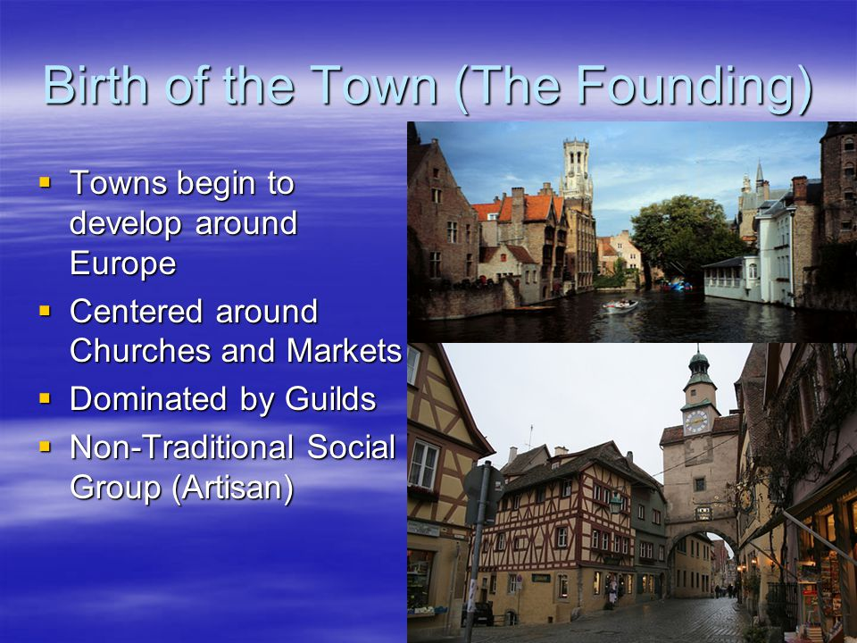 Birth of the Town (The Founding)  Towns begin to develop around Europe  Centered around Churches and Markets  Dominated by Guilds  Non-Traditional Social Group (Artisan)