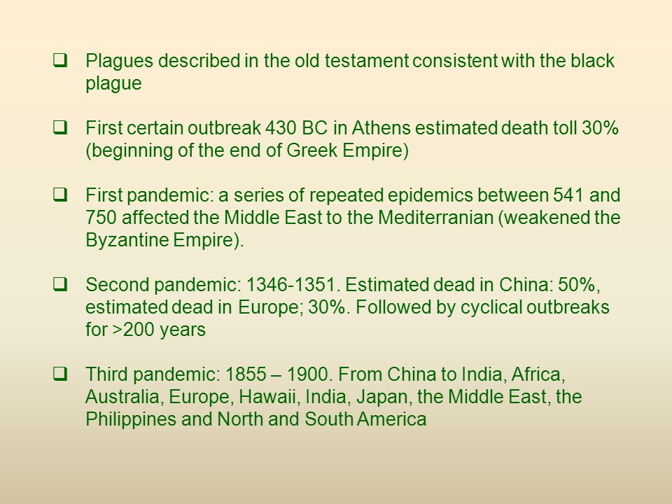  Plagues described in the old testament consistent with the black plague  First certain outbreak 430 BC in Athens estimated death toll 30% (beginning of the end of Greek Empire)  First pandemic: a series of repeated epidemics between 541 and 750 affected the Middle East to the Mediterranian (weakened the Byzantine Empire).