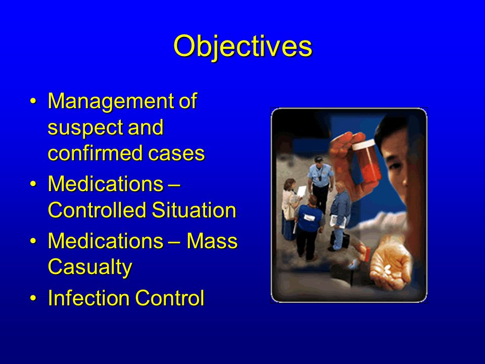 Objectives Management of suspect and confirmed casesManagement of suspect and confirmed cases Medications – Controlled SituationMedications – Controlled Situation Medications – Mass CasualtyMedications – Mass Casualty Infection ControlInfection Control