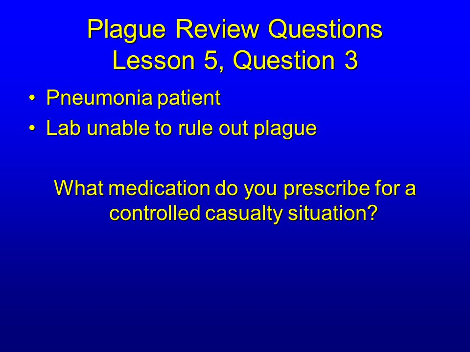 Plague Review Questions Lesson 5, Question 3 Pneumonia patientPneumonia patient Lab unable to rule out plagueLab unable to rule out plague What medication do you prescribe for a controlled casualty situation?
