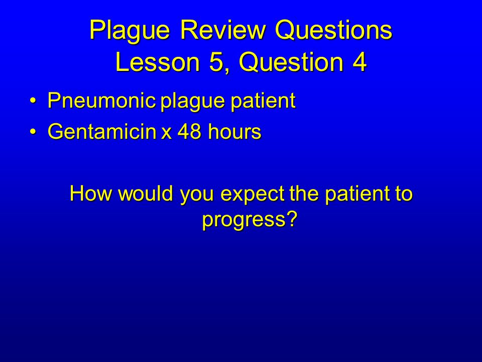 Plague Review Questions Lesson 5, Question 4 Pneumonic plague patientPneumonic plague patient Gentamicin x 48 hoursGentamicin x 48 hours How would you expect the patient to progress?