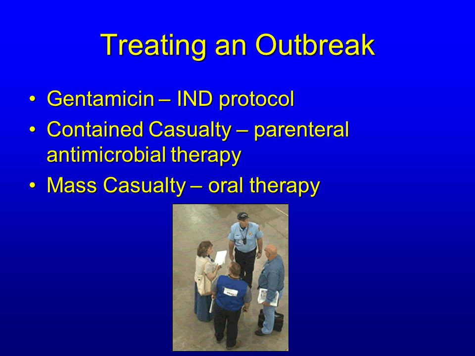 Treating an Outbreak Gentamicin – IND protocolGentamicin – IND protocol Contained Casualty – parenteral antimicrobial therapyContained Casualty – parenteral antimicrobial therapy Mass Casualty – oral therapyMass Casualty – oral therapy