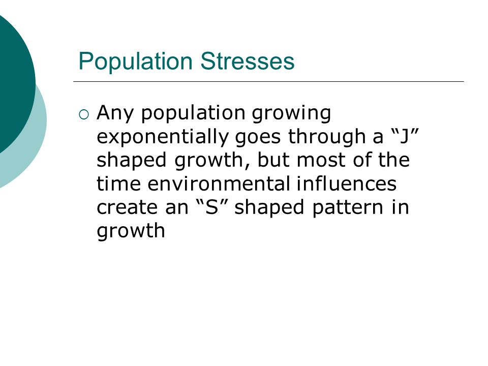 """Population Stresses  Any population growing exponentially goes through a """"J"""" shaped growth, but most of the time environmental influences create an """""""