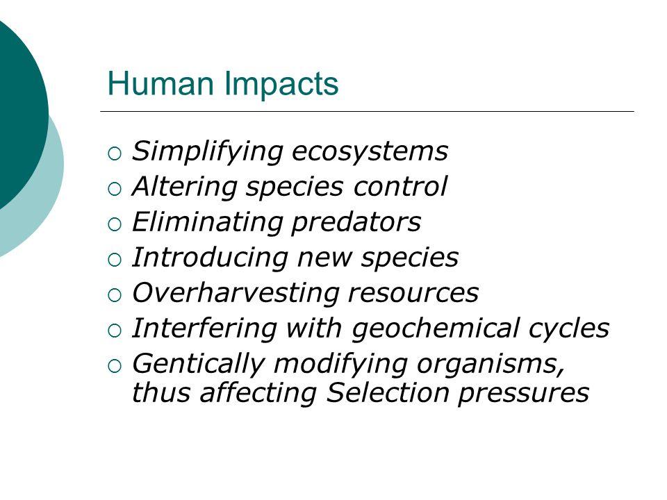 Human Impacts  Simplifying ecosystems  Altering species control  Eliminating predators  Introducing new species  Overharvesting resources  Inter