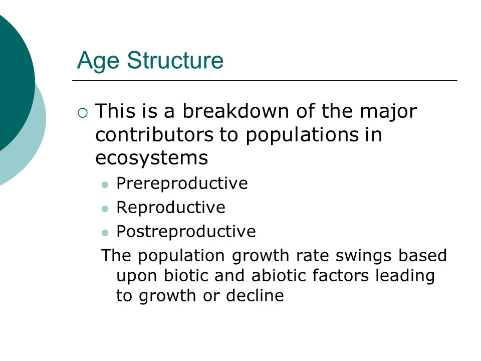 Age Structure  This is a breakdown of the major contributors to populations in ecosystems Prereproductive Reproductive Postreproductive The populatio
