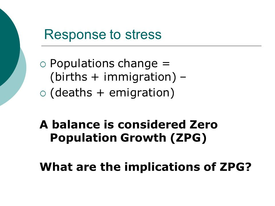 Response to stress  Populations change = (births + immigration) –  (deaths + emigration) A balance is considered Zero Population Growth (ZPG) What a