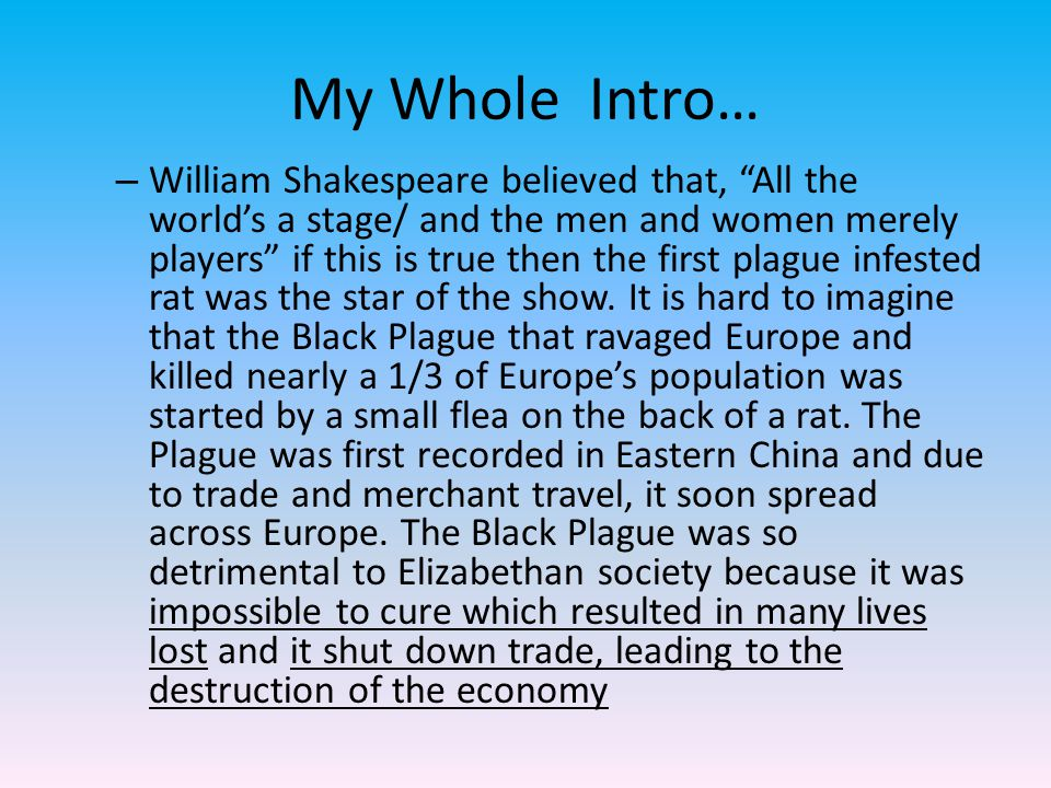 My Whole Intro… – William Shakespeare believed that, All the world's a stage/ and the men and women merely players if this is true then the first plague infested rat was the star of the show.