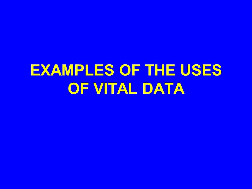 EXAMPLES OF THE USES OF VITAL DATA