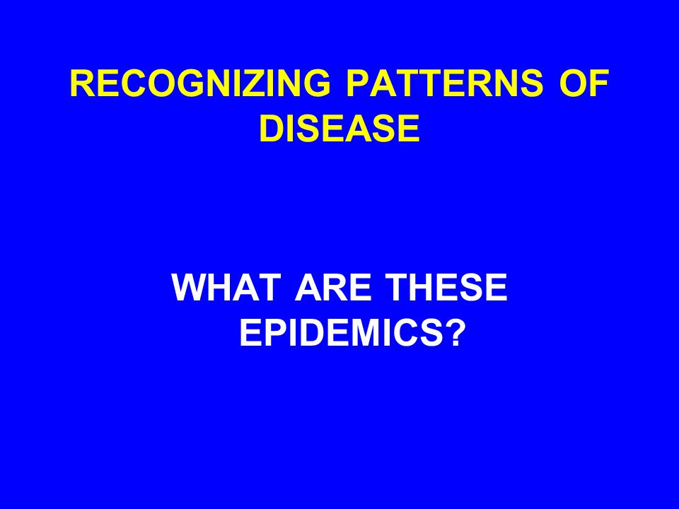 RECOGNIZING PATTERNS OF DISEASE WHAT ARE THESE EPIDEMICS