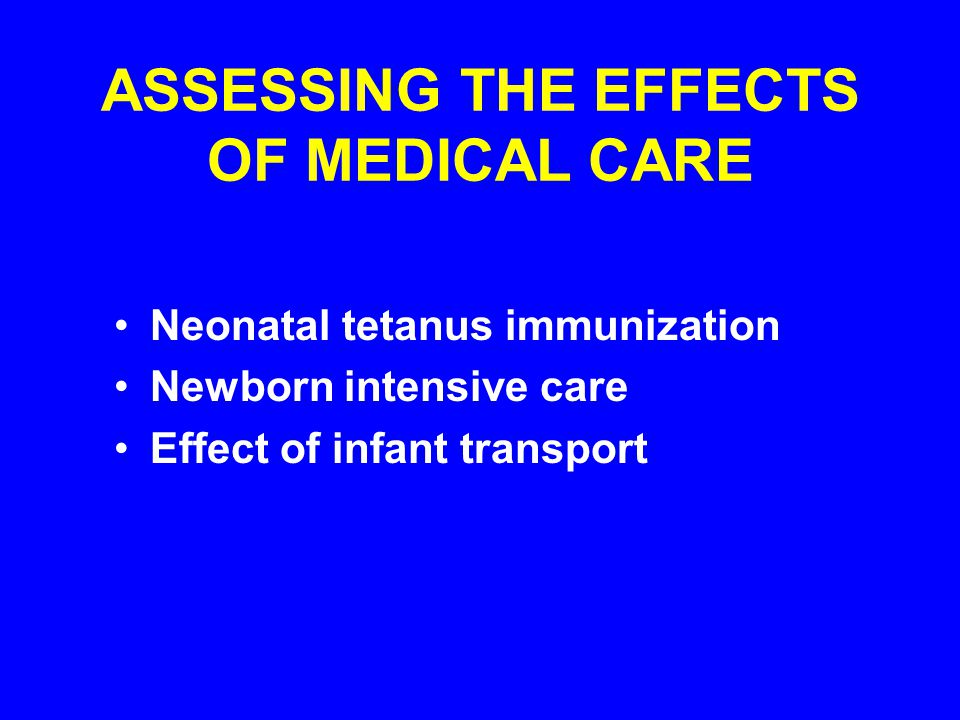 ASSESSING THE EFFECTS OF MEDICAL CARE Neonatal tetanus immunization Newborn intensive care Effect of infant transport