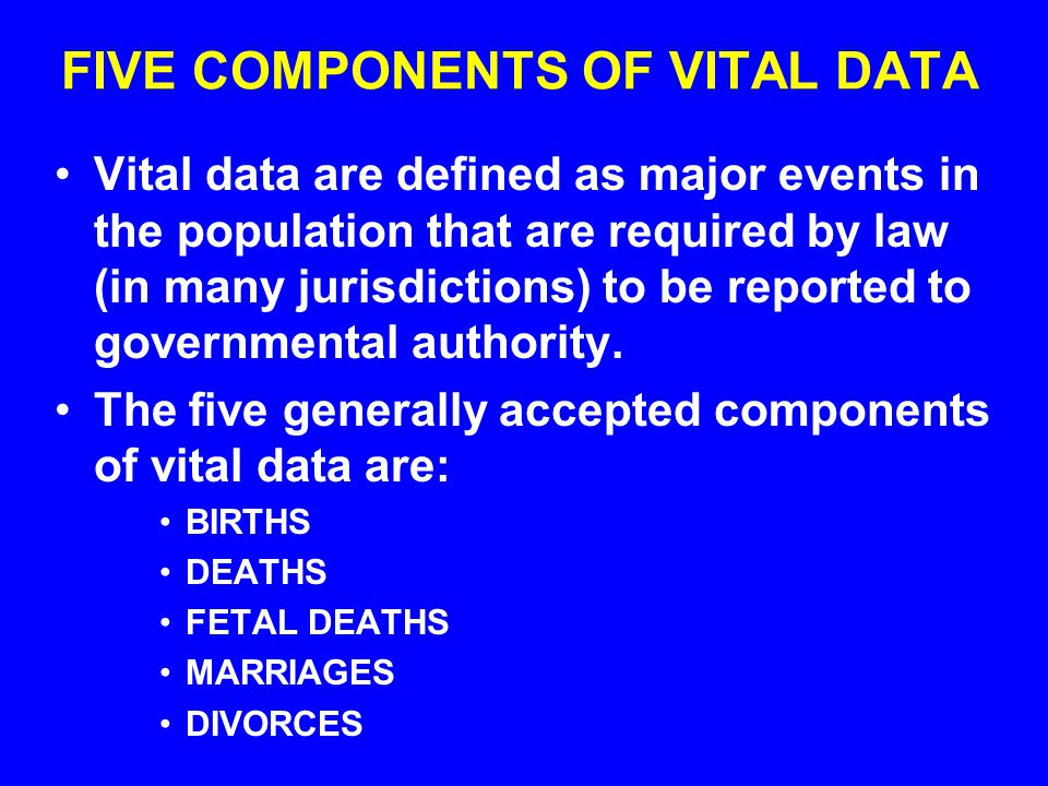FIVE COMPONENTS OF VITAL DATA Vital data are defined as major events in the population that are required by law (in many jurisdictions) to be reported to governmental authority.