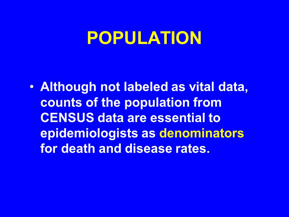 POPULATION Although not labeled as vital data, counts of the population from CENSUS data are essential to epidemiologists as denominators for death and disease rates.