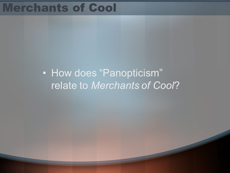 Merchants of Cool How does Panopticism relate to Merchants of Cool