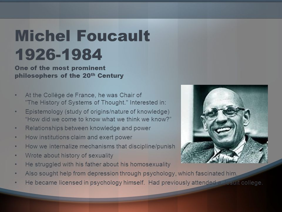 Michel Foucault 1926-1984 One of the most prominent philosophers of the 20 th Century At the Collège de France, he was Chair of The History of Systems of Thought. Interested in: Epistemology (study of origins/nature of knowledge) How did we come to know what we think we know Relationships between knowledge and power How institutions claim and exert power How we internalize mechanisms that discipline/punish Wrote about history of sexuality He struggled with his father about his homosexuality Also sought help from depression through psychology, which fascinated him.