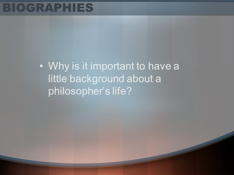 BIOGRAPHIES Why is it important to have a little background about a philosopher's life