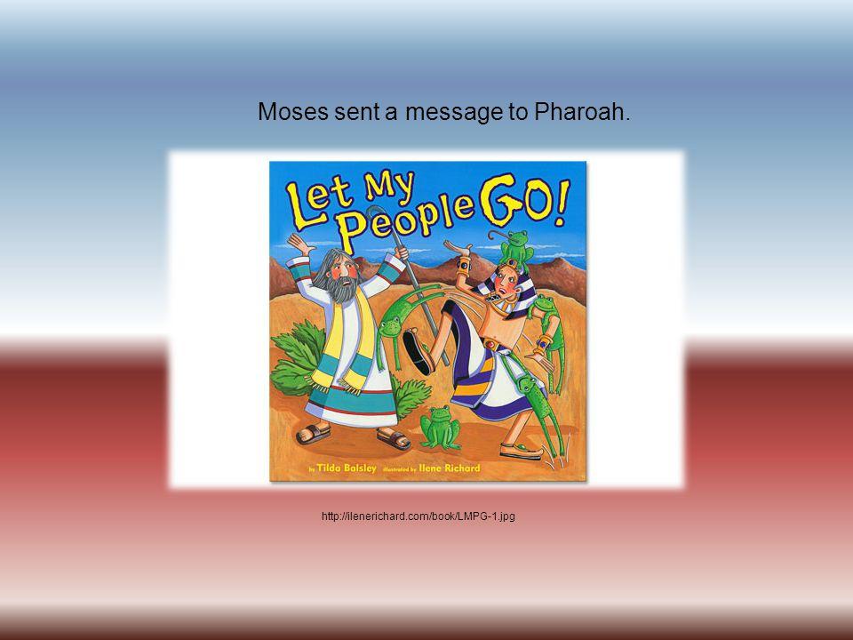 http://ilenerichard.com/book/LMPG-1.jpg Moses sent a message to Pharoah.