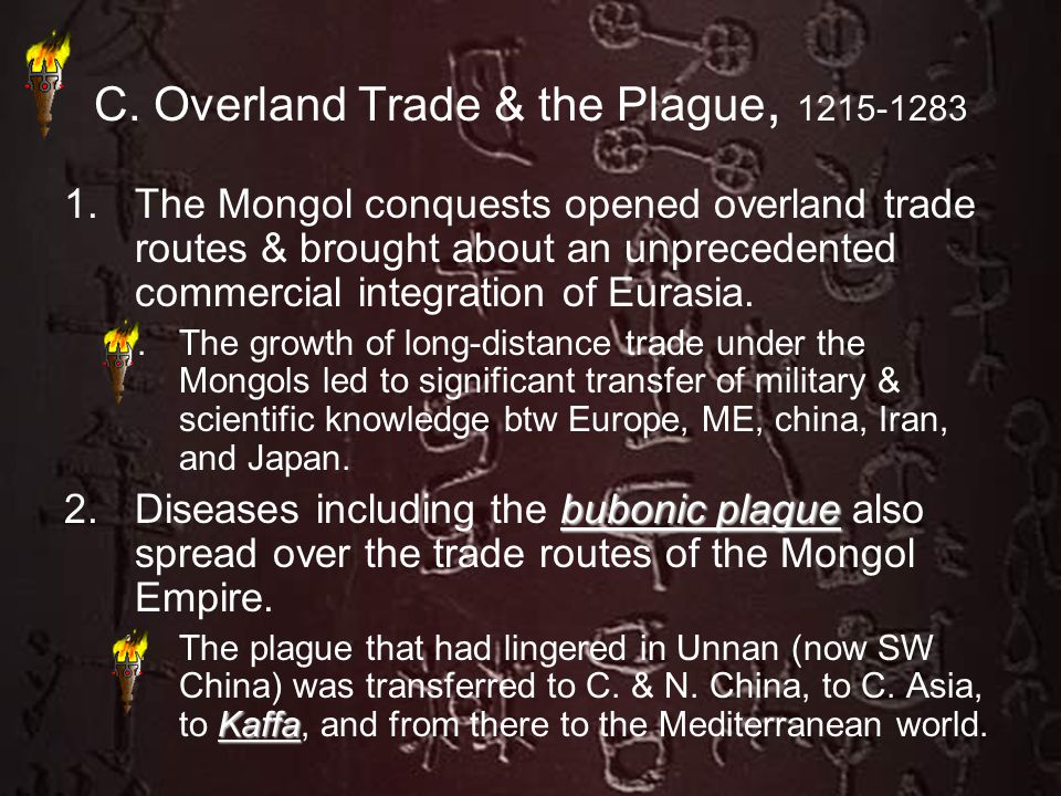 C. Overland Trade & the Plague, 1215-1283 1.The Mongol conquests opened overland trade routes & brought about an unprecedented commercial integration
