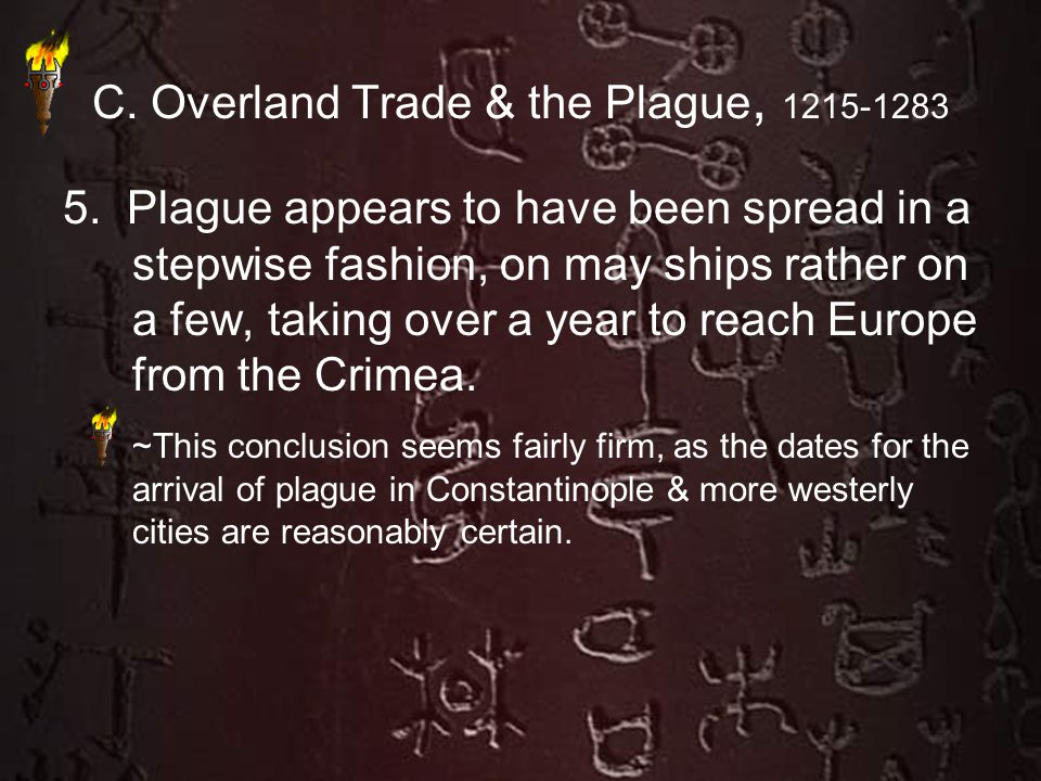 C. Overland Trade & the Plague, 1215-1283 5. Plague appears to have been spread in a stepwise fashion, on may ships rather on a few, taking over a yea