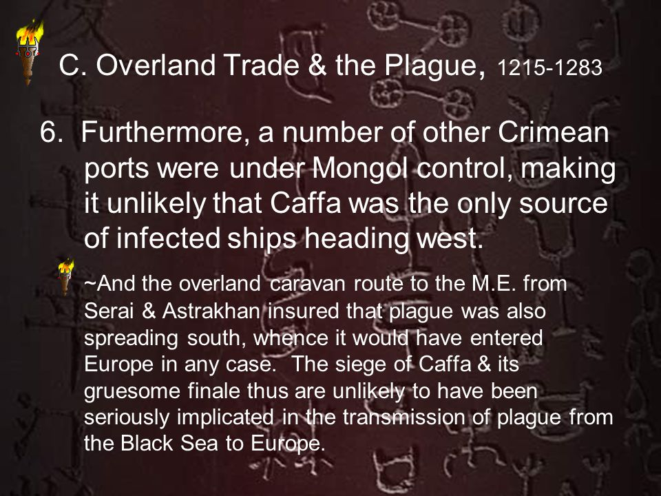 C. Overland Trade & the Plague, 1215-1283 6. Furthermore, a number of other Crimean ports were under Mongol control, making it unlikely that Caffa was