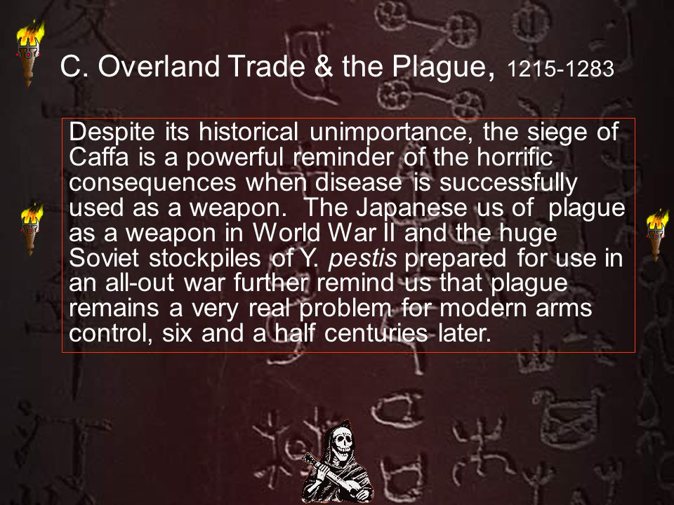C. Overland Trade & the Plague, 1215-1283 Despite its historical unimportance, the siege of Caffa is a powerful reminder of the horrific consequences