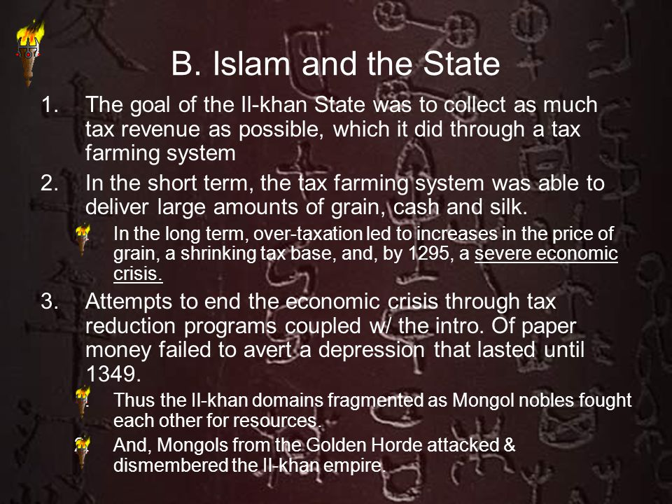 B. Islam and the State 1.The goal of the Il-khan State was to collect as much tax revenue as possible, which it did through a tax farming system 2.In