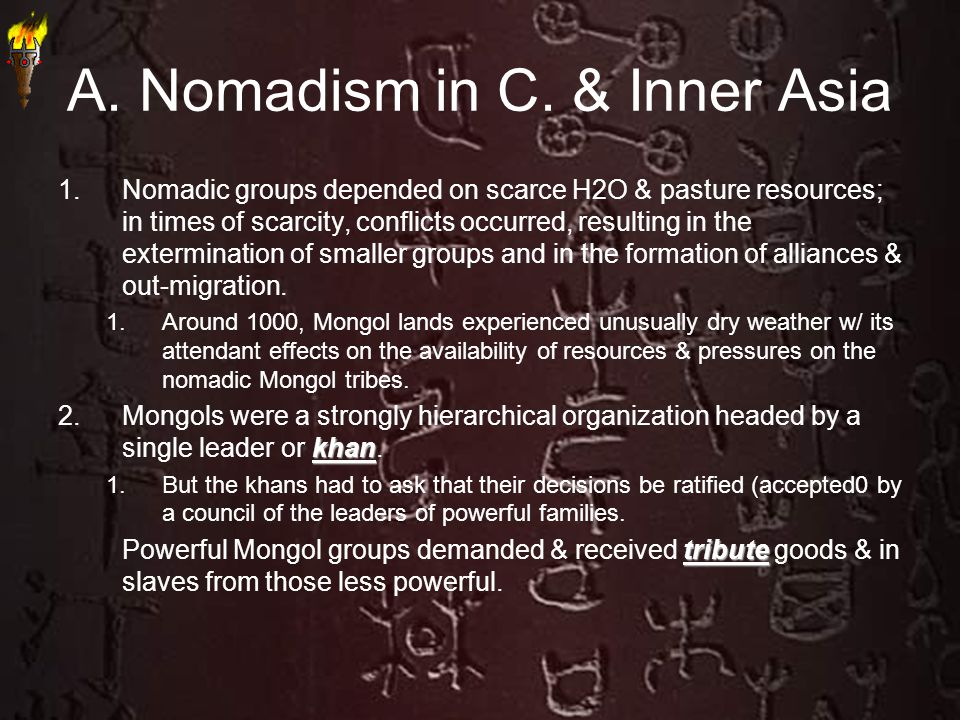 A. Nomadism in C. & Inner Asia 1.Nomadic groups depended on scarce H2O & pasture resources; in times of scarcity, conflicts occurred, resulting in the