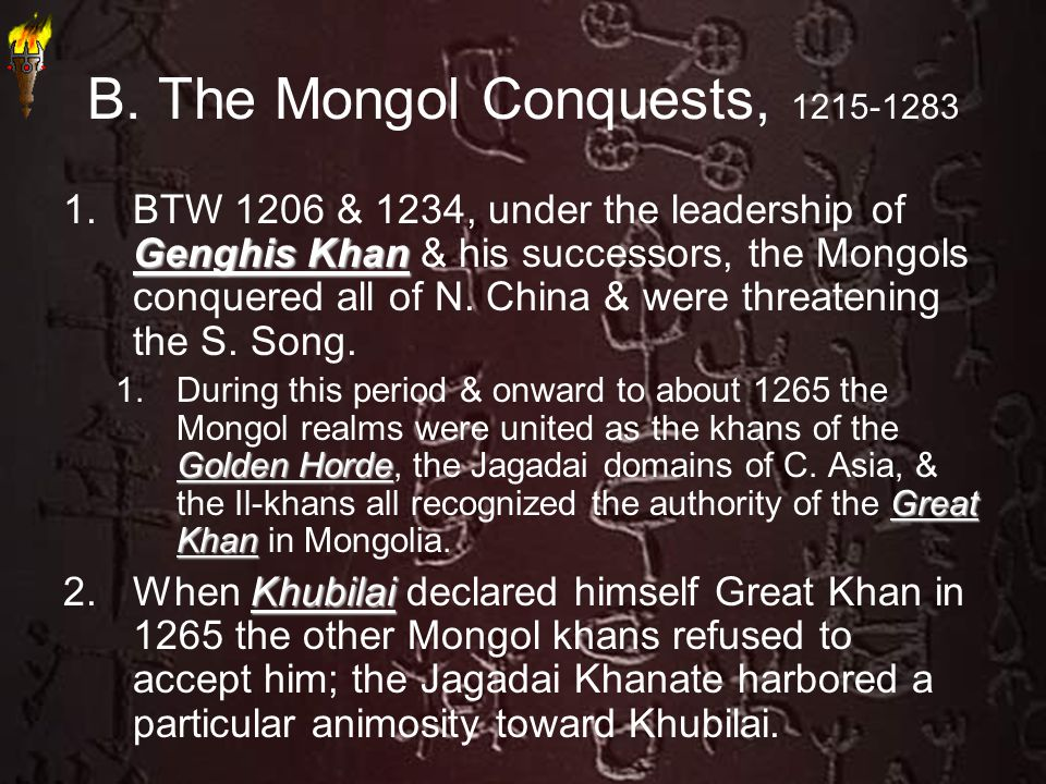 B. The Mongol Conquests, 1215-1283 Genghis Khan 1.BTW 1206 & 1234, under the leadership of Genghis Khan & his successors, the Mongols conquered all of