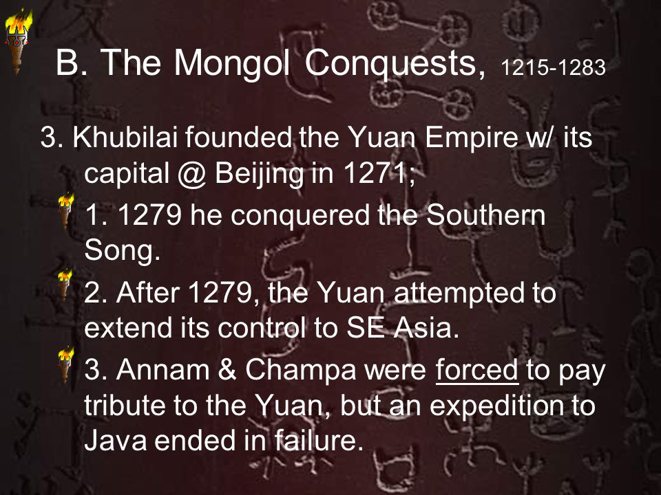 B. The Mongol Conquests, 1215-1283 3. Khubilai founded the Yuan Empire w/ its capital @ Beijing in 1271; 1. 1279 he conquered the Southern Song. 2. Af