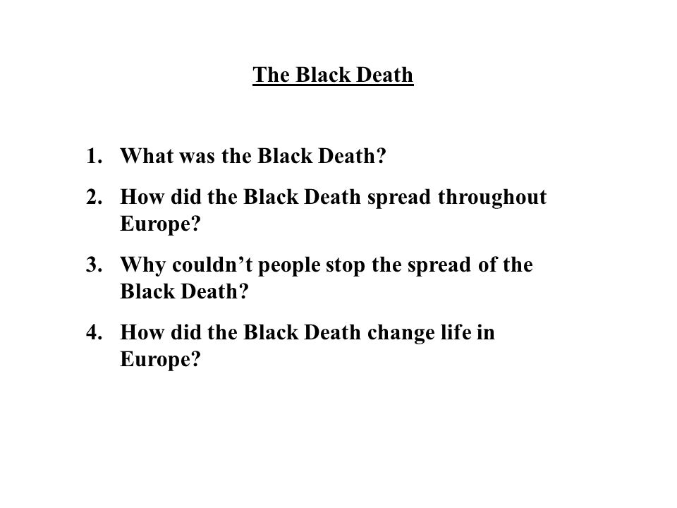 The Black Death 1.What was the Black Death? 2.How did the Black Death spread throughout Europe? 3.Why couldn't people stop the spread of the Black Dea