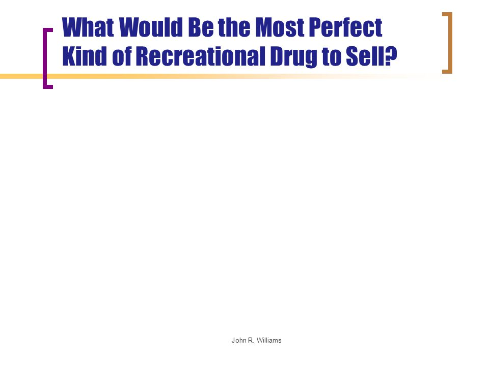 John R. Williams What Would Be the Most Perfect Kind of Recreational Drug to Sell