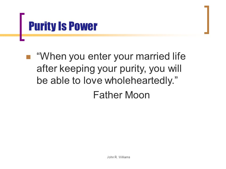 """John R. Williams Purity Is Power """"When you enter your married life after keeping your purity, you will be able to love wholeheartedly."""" Father Moon"""