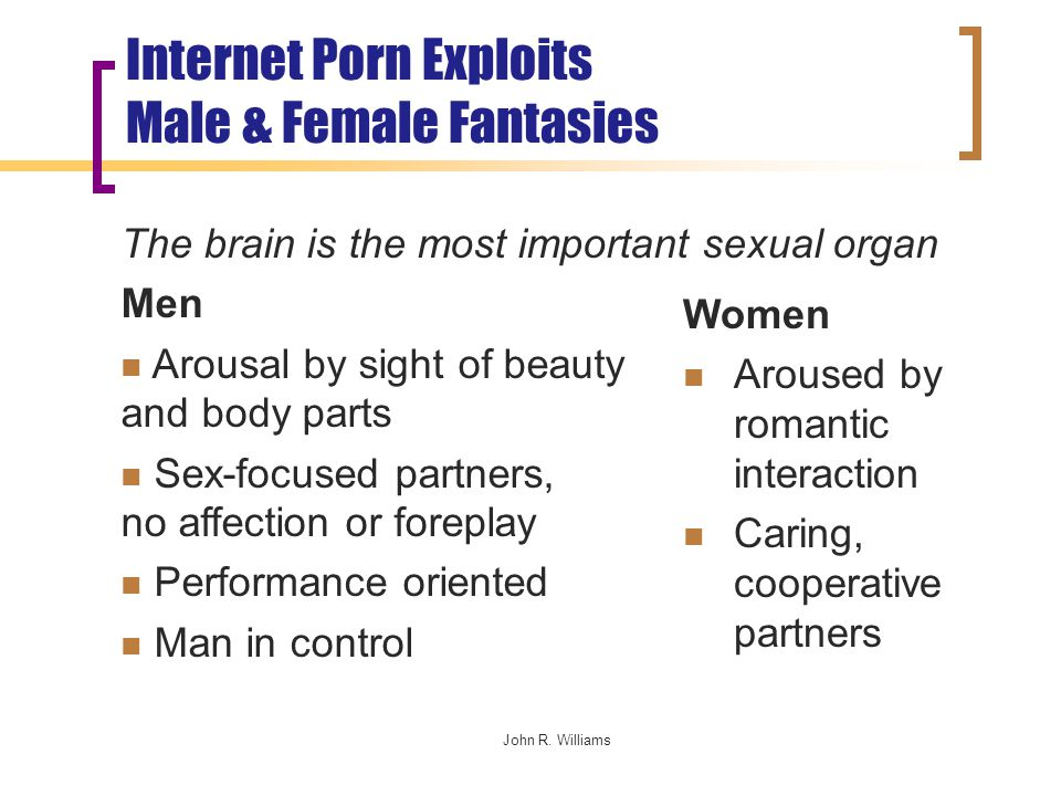 Internet Porn Exploits Male & Female Fantasies The brain is the most important sexual organ Men Arousal by sight of beauty and body parts Sex-focused partners, no affection or foreplay Performance oriented Man in control Women Aroused by romantic interaction Caring, cooperative partners John R.