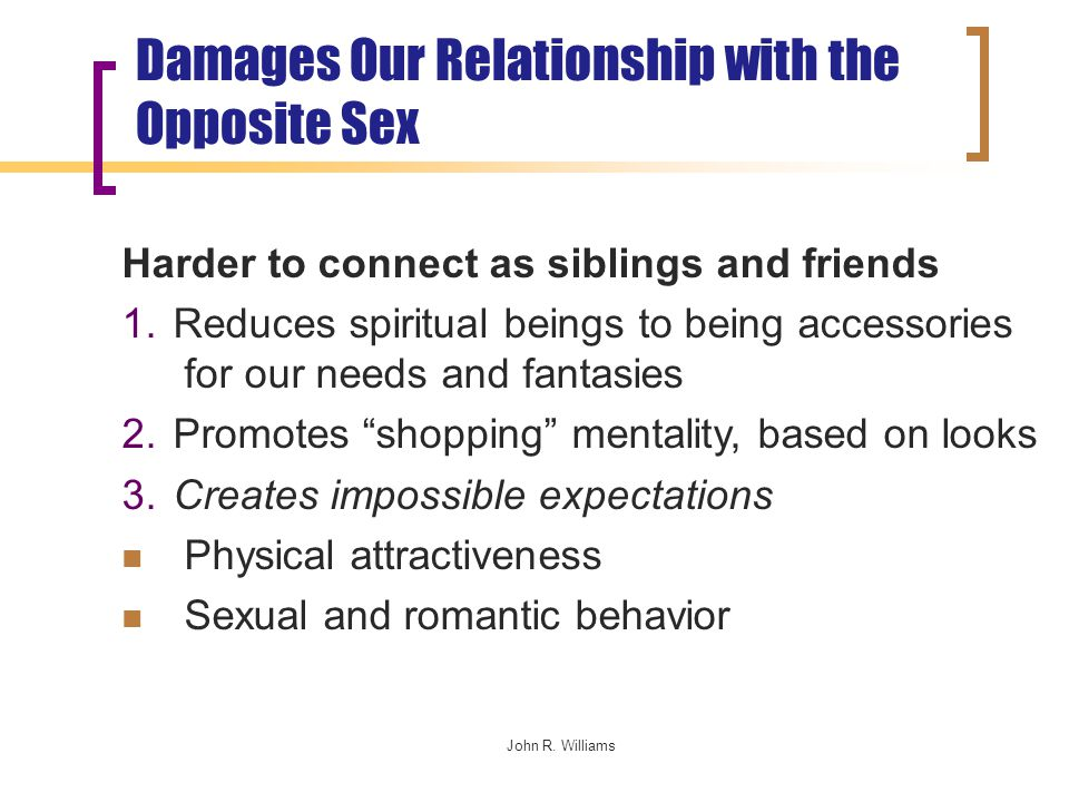 John R. Williams Damages Our Relationship with the Opposite Sex Harder to connect as siblings and friends 1. Reduces spiritual beings to being accesso