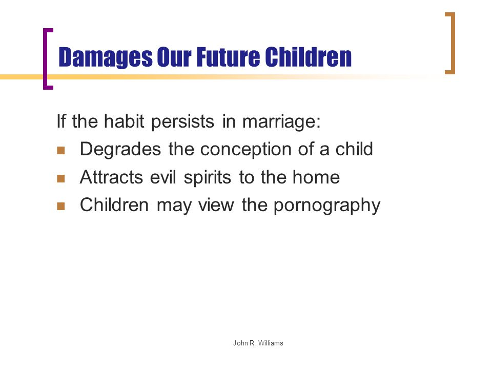 Damages Our Future Children If the habit persists in marriage: Degrades the conception of a child Attracts evil spirits to the home Children may view the pornography John R.