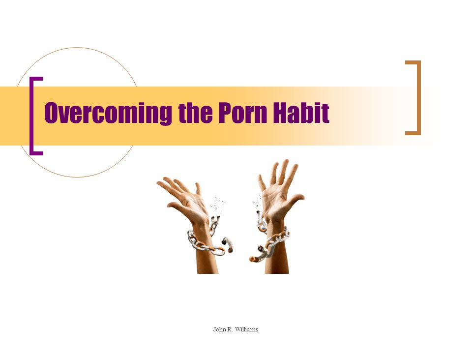 Overcoming the Porn Habit John R. Williams