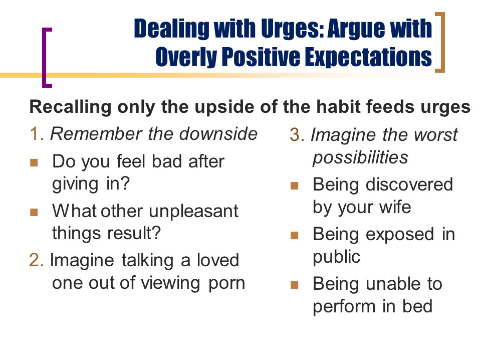 Dealing with Urges: Argue with Overly Positive Expectations Recalling only the upside of the habit feeds urges 1.