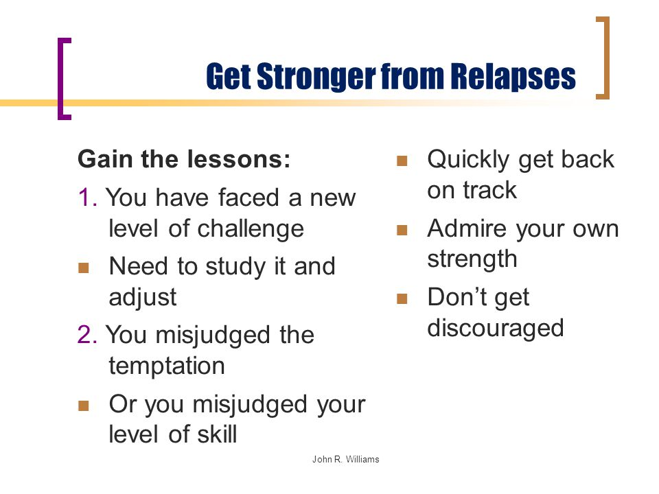 John R. Williams Get Stronger from Relapses Quickly get back on track Admire your own strength Don't get discouraged Gain the lessons: 1. You have fac