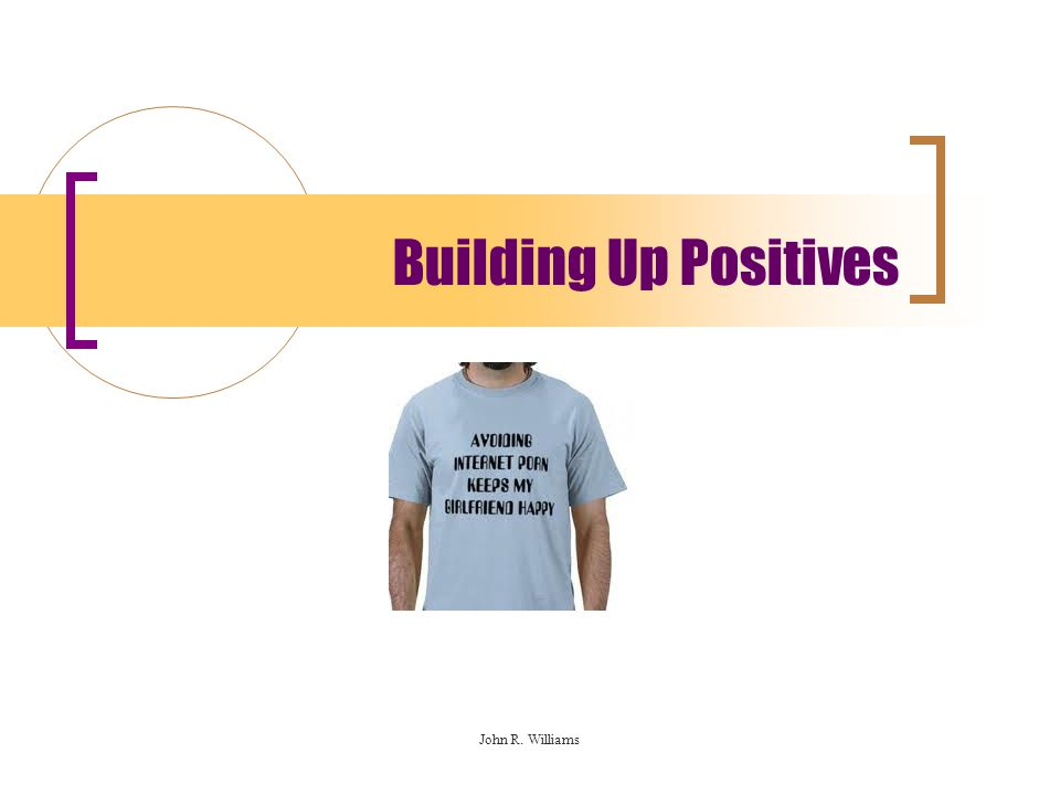 Building Up Positives John R. Williams