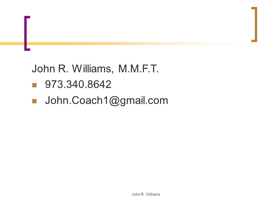 John R. Williams John R. Williams, M.M.F.T. 973.340.8642 John.Coach1@gmail.com