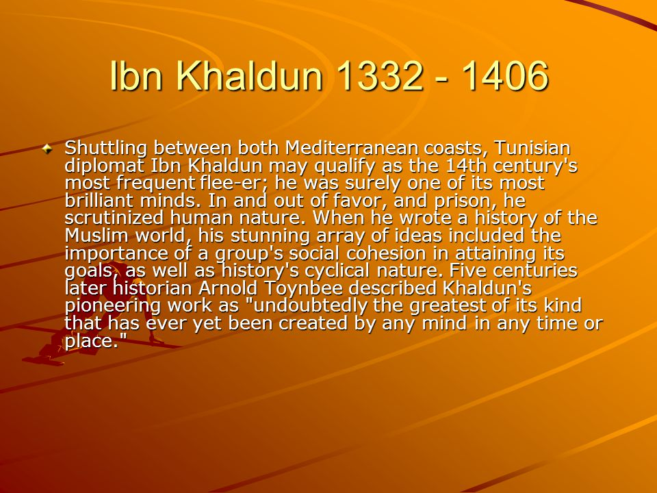 Ibn Khaldun 1332 - 1406 Shuttling between both Mediterranean coasts, Tunisian diplomat Ibn Khaldun may qualify as the 14th century s most frequent flee-er; he was surely one of its most brilliant minds.