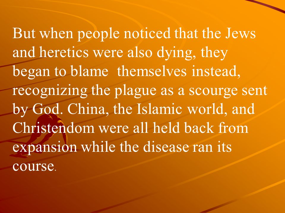 But when people noticed that the Jews and heretics were also dying, they began to blame themselves instead, recognizing the plague as a scourge sent by God.