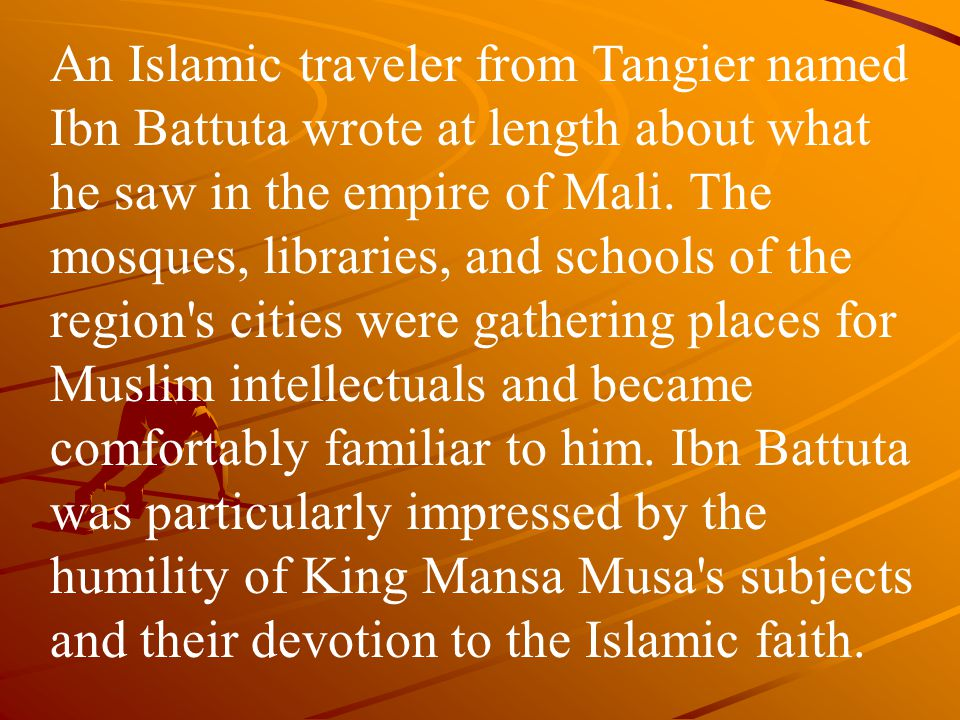An Islamic traveler from Tangier named Ibn Battuta wrote at length about what he saw in the empire of Mali.