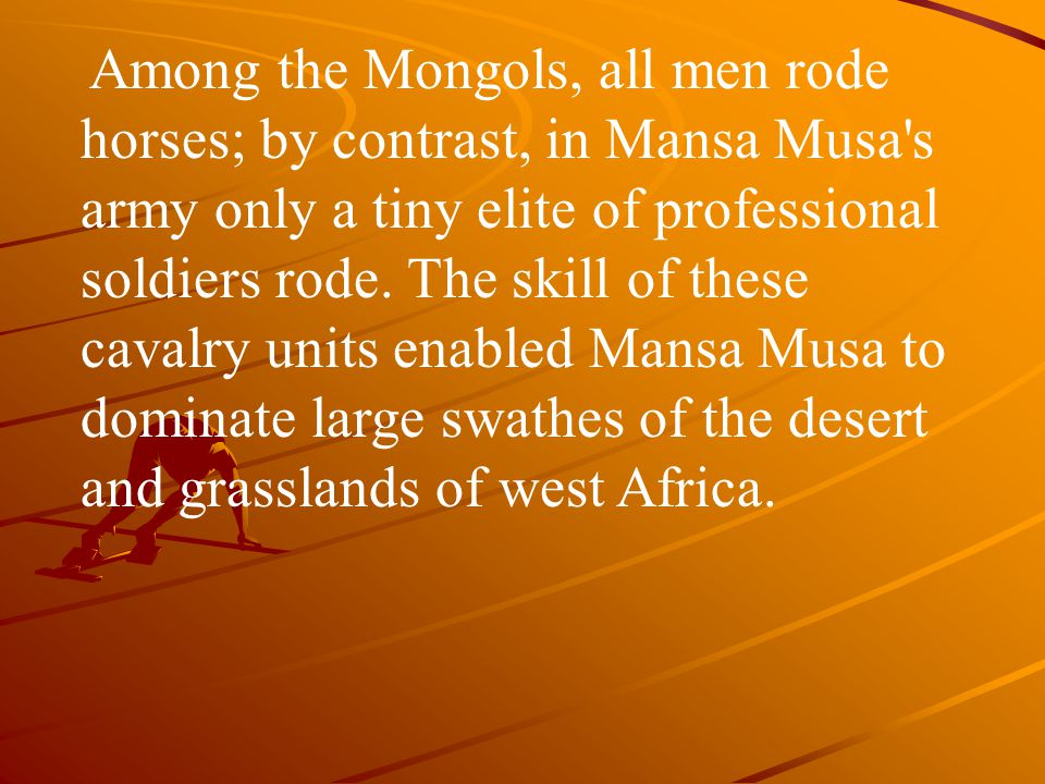 Among the Mongols, all men rode horses; by contrast, in Mansa Musa s army only a tiny elite of professional soldiers rode.