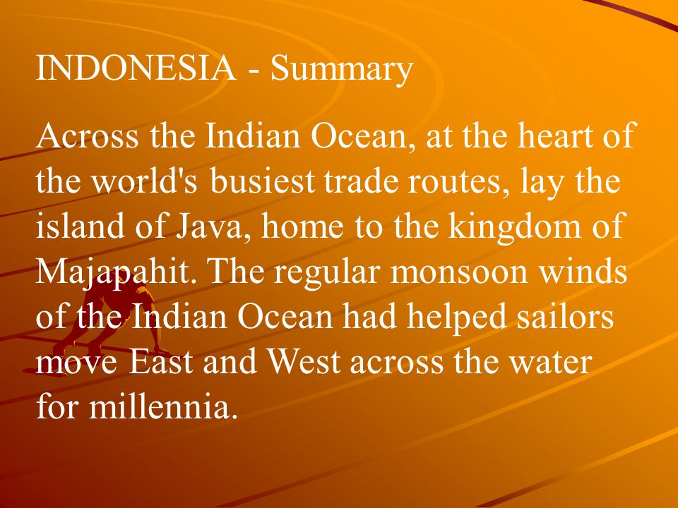 INDONESIA - Summary Across the Indian Ocean, at the heart of the world s busiest trade routes, lay the island of Java, home to the kingdom of Majapahit.