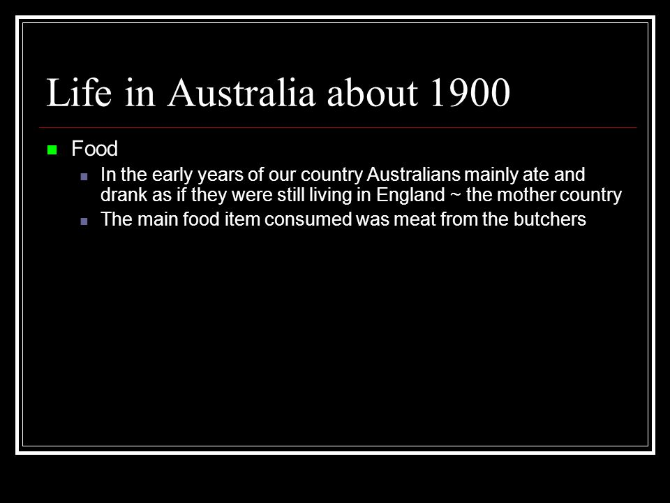 Life in Australia about 1900 Food In the early years of our country Australians mainly ate and drank as if they were still living in England ~ the mother country The main food item consumed was meat from the butchers
