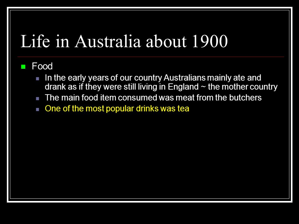 Life in Australia about 1900 Food In the early years of our country Australians mainly ate and drank as if they were still living in England ~ the mother country The main food item consumed was meat from the butchers One of the most popular drinks was tea