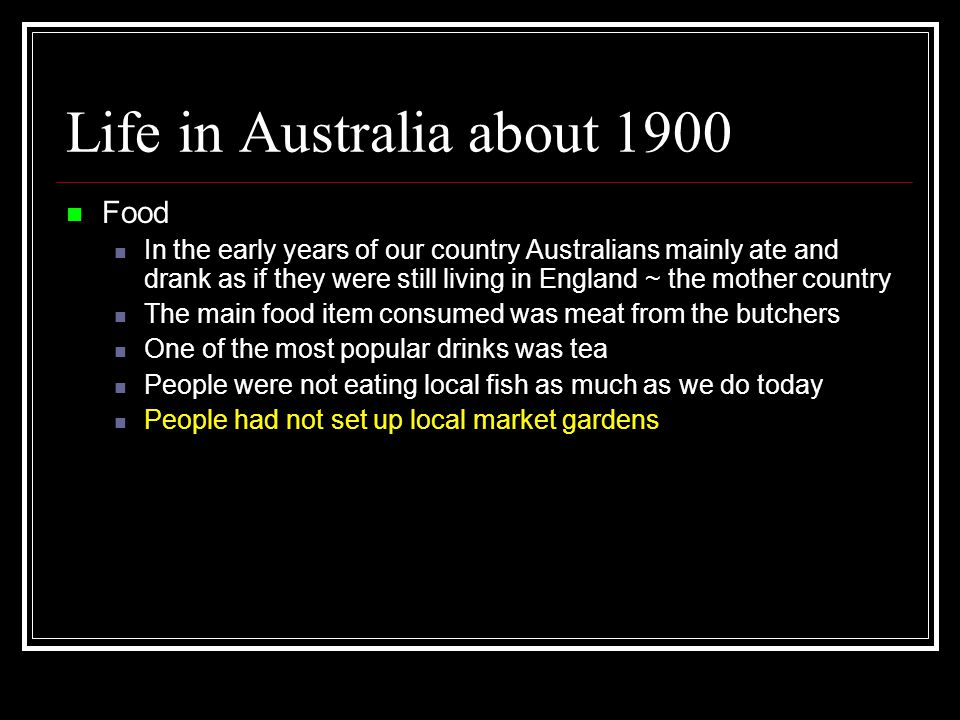 Life in Australia about 1900 Food In the early years of our country Australians mainly ate and drank as if they were still living in England ~ the mother country The main food item consumed was meat from the butchers One of the most popular drinks was tea People were not eating local fish as much as we do today People had not set up local market gardens