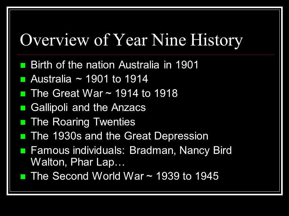 Overview of Year Nine History Birth of the nation Australia in 1901 Australia ~ 1901 to 1914 The Great War ~ 1914 to 1918 Gallipoli and the Anzacs The Roaring Twenties The 1930s and the Great Depression Famous individuals: Bradman, Nancy Bird Walton, Phar Lap… The Second World War ~ 1939 to 1945